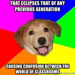 Advice Dog - that eclipses that of any previous generation causing confusion between the world of classrooms