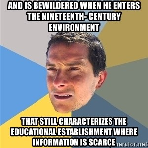 Bear Grylls - and is bewildered when he enters the nineteenth- century environment  that still characterizes the educational establishment where information is scarce