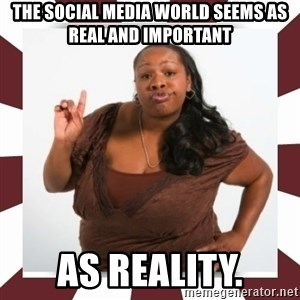 Sassy Black Woman - the social media world seems as real and important  as reality.