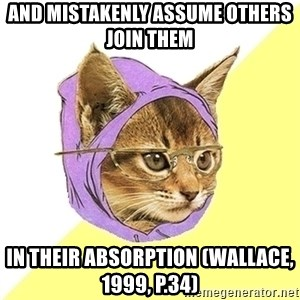 Hipster Kitty - and mistakenly assume others join them  in their absorption (Wallace, 1999, p.34)