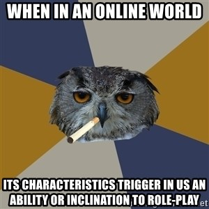 Art Student Owl - When in an online world  its characteristics trigger in us an ability or inclination to role-play