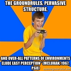 "Annoying Gamer Kid - The groundrules, pervasive structure,  and over-all patterns of environments elude easy perception"" (McLuhan, 1967, p.68)"