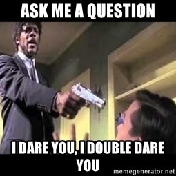 Say what again - Ask me a question I dare you, i double dare you