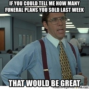 That would be great - If you could tell me how many funeral plans you sold last week That would be great