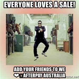 psy gangnam style meme - Everyone Loves A Sale!  Add Your Friends To We ❤️Afterpay Australia