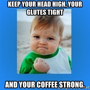 yes baby 2 - Keep Your Head High, Your Glutes Tight and Your Coffee Strong.