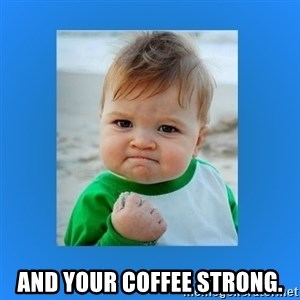 yes baby 2 - and Your Coffee Strong.