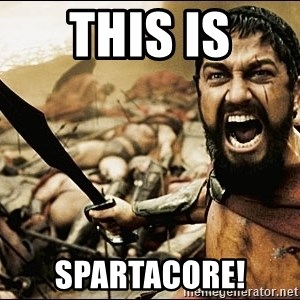This Is Sparta Meme - THIS IS Spartacore!