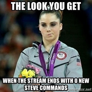 McKayla Maroney Not Impressed - The look you get  When the stream ends with 0 new steve commands