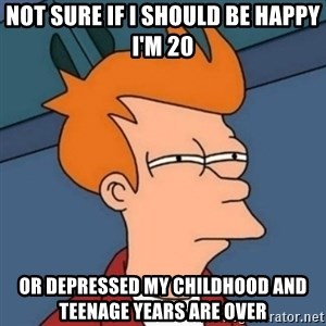 Not sure if troll - Not sure if I should be happy I'm 20 Or depressed my childhood and teenage years are over