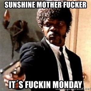 English motherfucker, do you speak it? - SUNSHINE MOTHER FUCKER  it´s fuckin monday