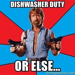 Chuck Norris  - Dishwasher duty or else...