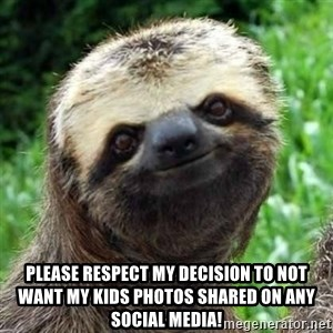 Sarcastic Sloth - Please respect my decision to not want my kids photos shared on ANY social media!