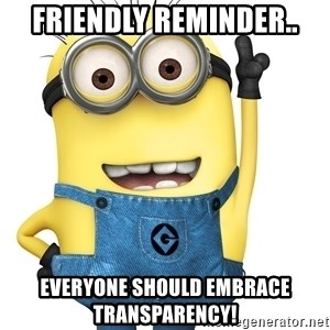 Despicable Me Minion - Friendly reminder.. everyone should embrace transparency!
