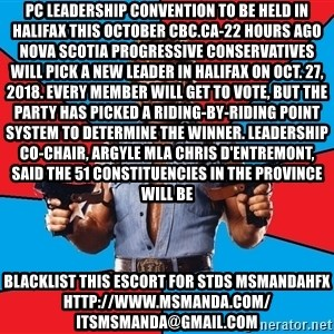 Chuck Norris  - PC leadership convention to be held in Halifax this October CBC.ca-22 hours ago Nova Scotia Progressive Conservatives will pick a new leader in Halifax on Oct. 27, 2018. Every member will get to vote, but the party has picked a riding-by-riding point system to determine the winner. Leadership co-chair, Argyle MLA Chris d'Entremont, said the 51 constituencies in the province will be blacklist this escort for stds msmandahfx http://www.msmanda.com/ itsmsmanda@gmail.com