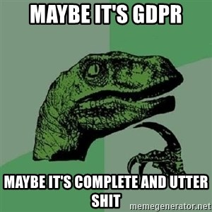 Philosoraptor - maybe it's GDPR maybe it's complete and utter shit