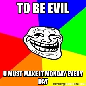 Trollface - to be evil u must make it monday every day