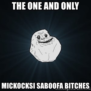 Forever Alone - The one and only Mickocksi saboofa bitches