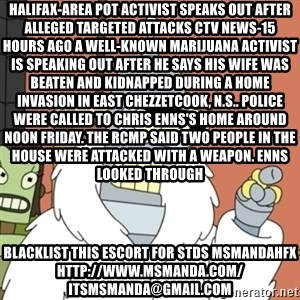 bender blackjack and hookers - Halifax-area pot activist speaks out after alleged targeted attacks CTV News-15 hours ago A well-known marijuana activist is speaking out after he says his wife was beaten and kidnapped during a home invasion in East Chezzetcook, N.S.. Police were called to Chris Enns's home around noon Friday. The RCMP said two people in the house were attacked with a weapon. Enns looked through blacklist this escort for stds msmandahfx http://www.msmanda.com/ itsmsmanda@gmail.com
