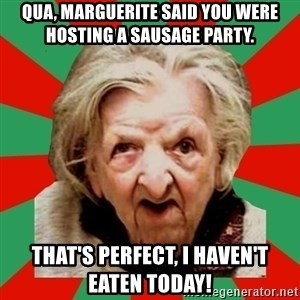 Crazy Old Lady - Qua, Marguerite said you were hosting a sausage party. That's perfect, I haven't eaten today!