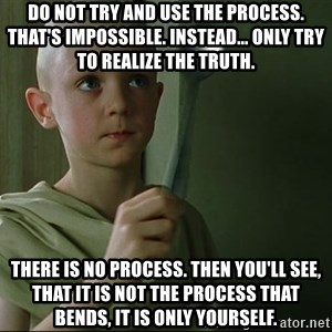 There is no spoon - Do not try and use the process. That's impossible. Instead... only try to realize the truth.  There is no process. Then you'll see, that it is not the process that bends, it is only yourself.