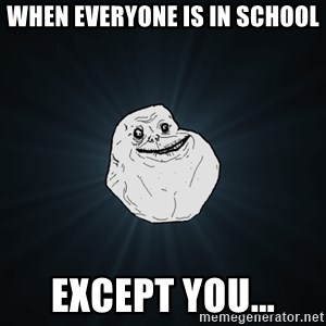 Forever Alone - when everyone is in school except you...