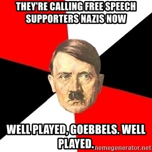 Advice Hitler - they're calling free speech supporters nazis now well played, goebbels. well played.