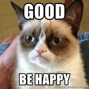 Grumpy Cat  - good be happy