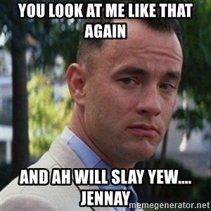 forrest gump - YOU LOOK AT ME LIKE THAT AGAIN And ah will slay yew.... jennay