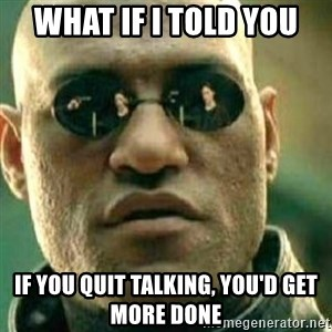 What If I Told You - what if i told you if you quit talking, you'd get more done