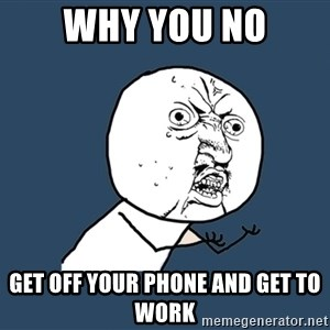 Y U No - why you no get off your phone and get to work