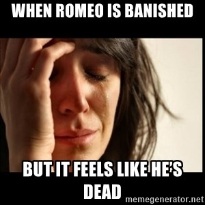 First World Problems - When Romeo is banished  But it feels like he's dead