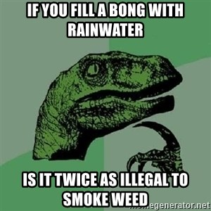 Philosoraptor - If you fill a bong with rainwater Is it twice as illegal to smoke weed