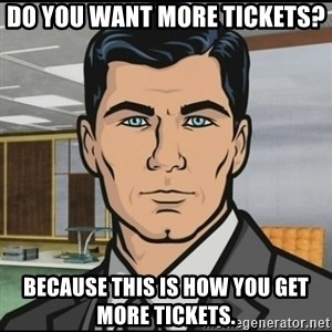 Archer - Do you want more tickets? Because this is how you get more tickets.