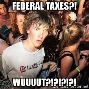 Sudden Realization Ralph - Federal Taxes?! WUUUUT?!?!?!?!