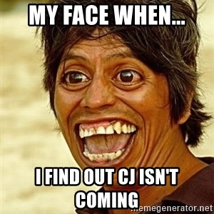 Crazy funny - My face when... I find out Cj isn't coming