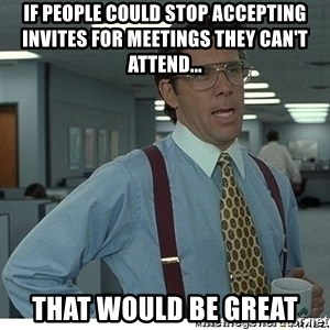 That would be great - If people could stop accepting invites for meetings they can't attend... That would be great