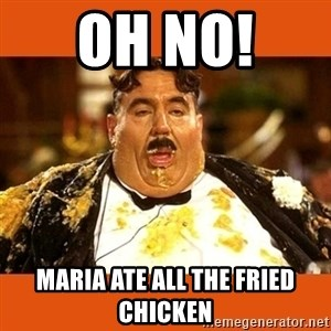Fat Guy - Oh no!  Maria ate all the fried chicken