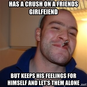 Good Guy Greg - Has a crush on a friends girlfeiend But keeps his feelings for himself and let's them alone