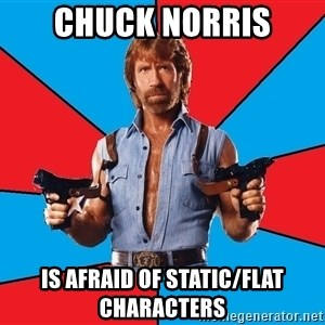 Chuck Norris  - chuck norris is afraid of static/flat characters