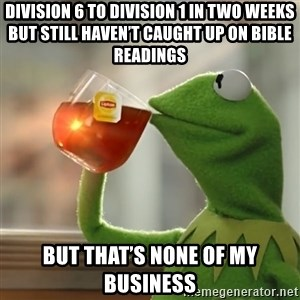 Kermit The Frog Drinking Tea - Division 6 to division 1 in two weeks but still haven't caught up on bible readings But that's none of my business