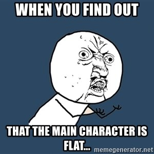 Y U No - when you find out  that the main character is flat...