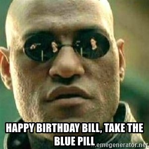 What If I Told You - Happy birthday bill, take the blue pill
