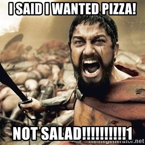 Spartan300 - I said i wanted pizza! NOT SALAD!!!!!!!!!!1