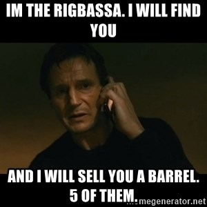 liam neeson taken - Im the Rigbassa. I will find you And i will sell you a barrel. 5 of them.