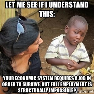 skeptical black kid - Let me see if i understand this: your economic system requires a job in order to survive, but full employment is structurally impossible?