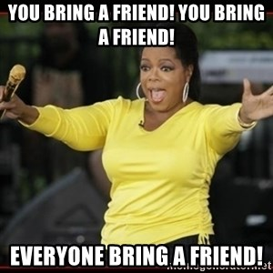 Overly-Excited Oprah!!!  - You bring a friend! You bring a friend! Everyone bring a friend!