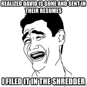FU*CK THAT GUY - Realized David is gone and sent in their resumes I filed it in the shredder