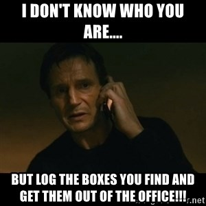 liam neeson taken - I don't know who you are.... but log the boxes you find and get them out of the office!!!