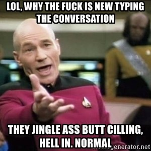 Why the fuck - lol, why the fuck is new typing the conversation they jingle ass butt cilling, hell in. normal